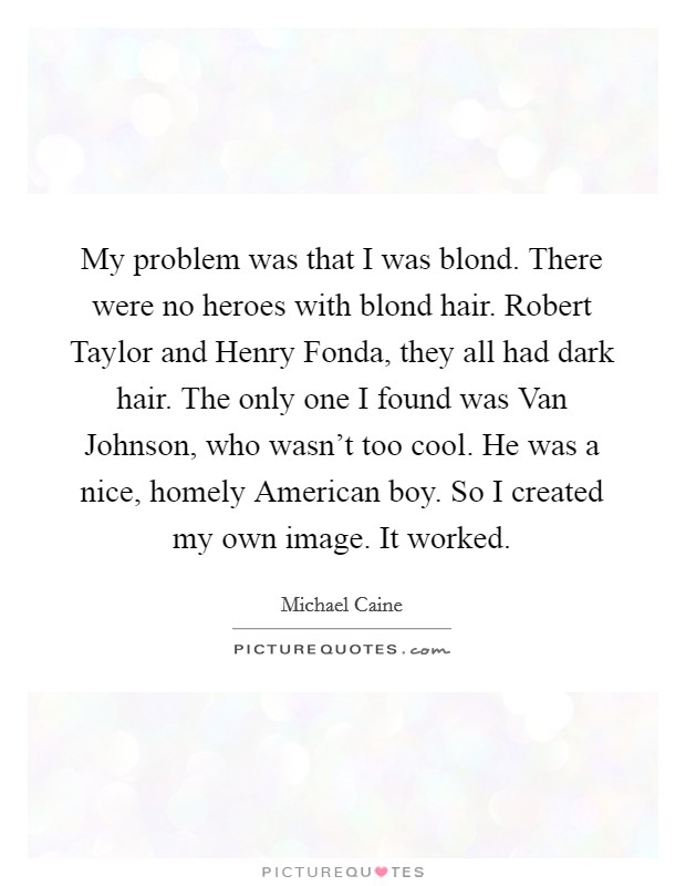 My problem was that I was blond. There were no heroes with blond hair. Robert Taylor and Henry Fonda, they all had dark hair. The only one I found was Van Johnson, who wasn't too cool. He was a nice, homely American boy. So I created my own image. It worked Picture Quote #1