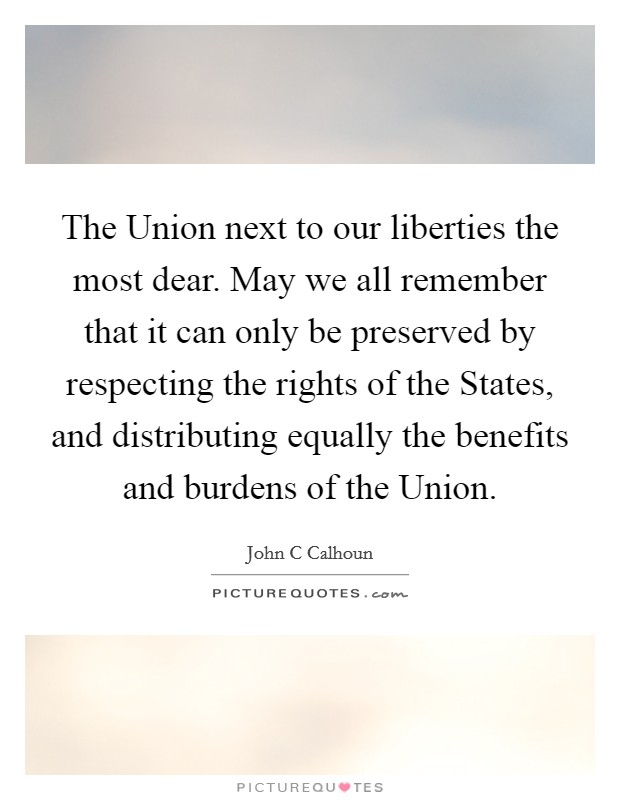 The Union next to our liberties the most dear. May we all remember that it can only be preserved by respecting the rights of the States, and distributing equally the benefits and burdens of the Union Picture Quote #1