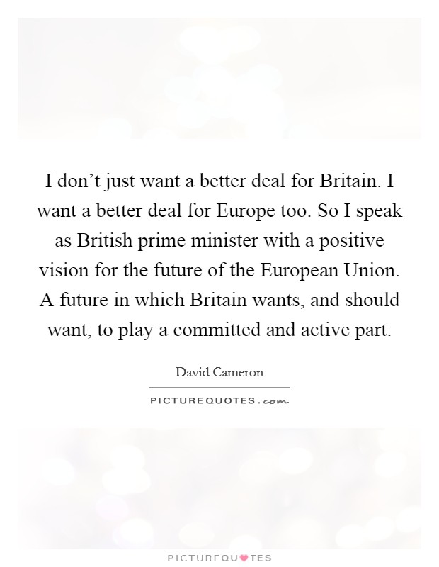 I don't just want a better deal for Britain. I want a better deal for Europe too. So I speak as British prime minister with a positive vision for the future of the European Union. A future in which Britain wants, and should want, to play a committed and active part Picture Quote #1