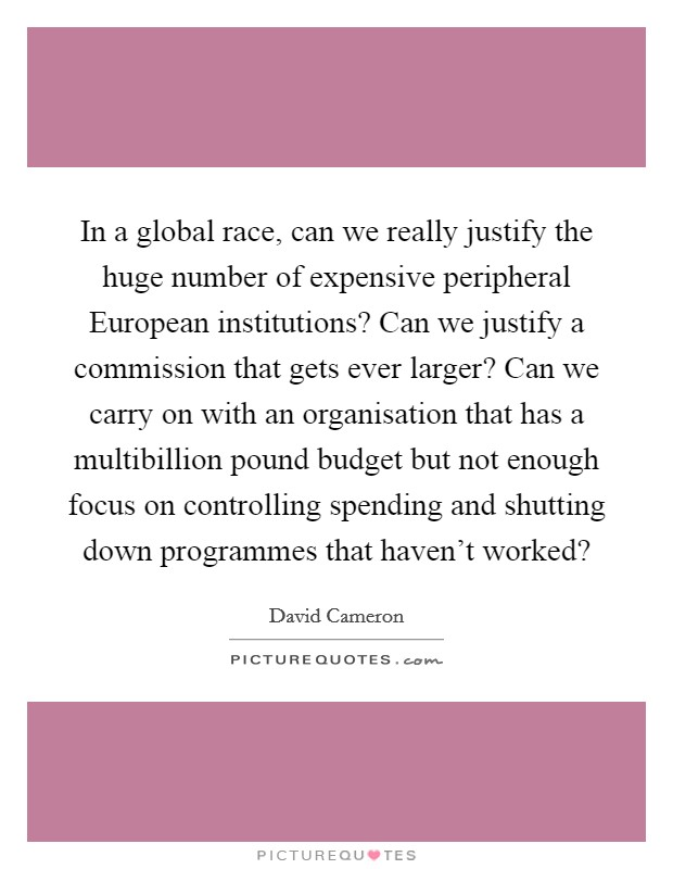 In a global race, can we really justify the huge number of expensive peripheral European institutions? Can we justify a commission that gets ever larger? Can we carry on with an organisation that has a multibillion pound budget but not enough focus on controlling spending and shutting down programmes that haven't worked? Picture Quote #1