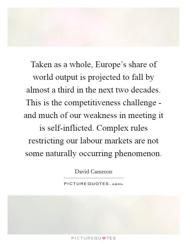 Taken as a whole, Europe's share of world output is projected to fall by almost a third in the next two decades. This is the competitiveness challenge - and much of our weakness in meeting it is self-inflicted. Complex rules restricting our labour markets are not some naturally occurring phenomenon Picture Quote #1
