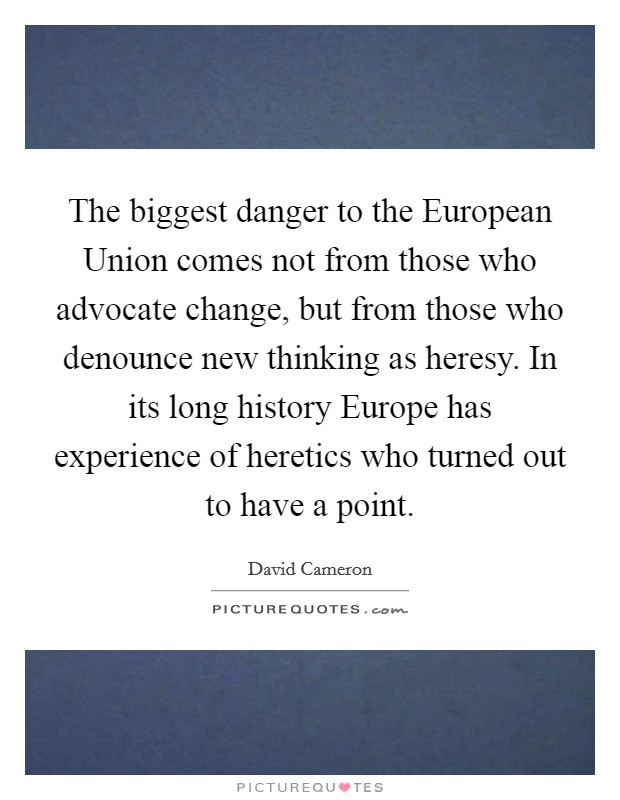 The biggest danger to the European Union comes not from those who advocate change, but from those who denounce new thinking as heresy. In its long history Europe has experience of heretics who turned out to have a point Picture Quote #1