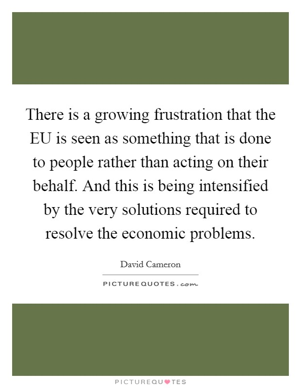 There is a growing frustration that the EU is seen as something that is done to people rather than acting on their behalf. And this is being intensified by the very solutions required to resolve the economic problems Picture Quote #1