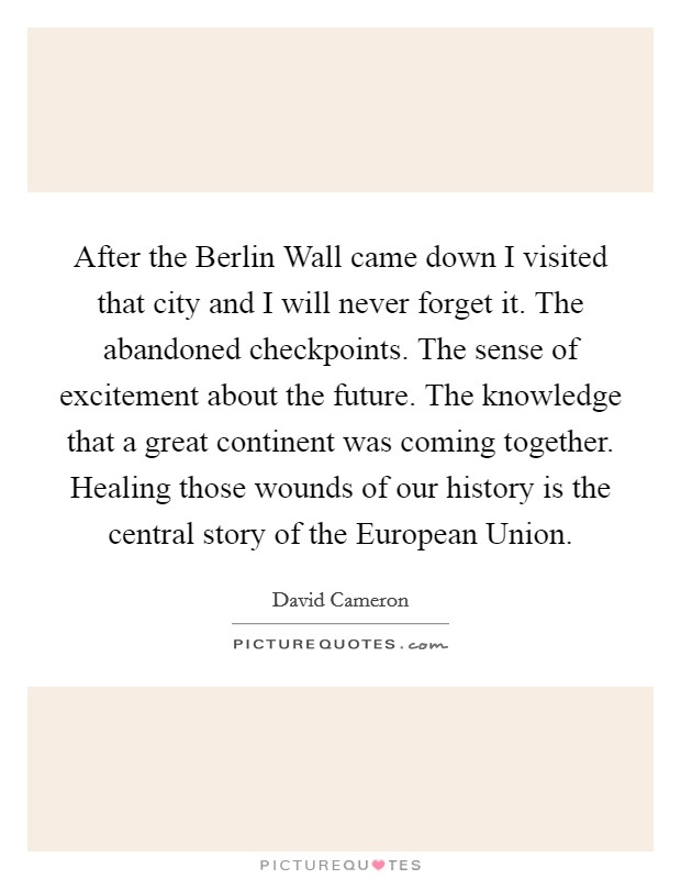 After the Berlin Wall came down I visited that city and I will never forget it. The abandoned checkpoints. The sense of excitement about the future. The knowledge that a great continent was coming together. Healing those wounds of our history is the central story of the European Union Picture Quote #1
