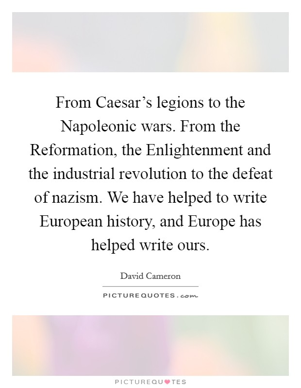 From Caesar's legions to the Napoleonic wars. From the Reformation, the Enlightenment and the industrial revolution to the defeat of nazism. We have helped to write European history, and Europe has helped write ours Picture Quote #1