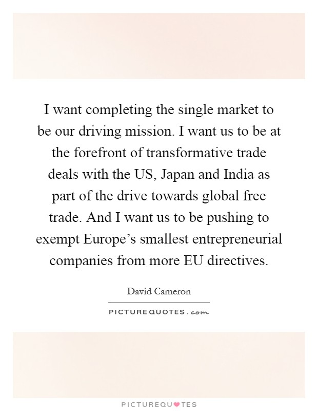 I want completing the single market to be our driving mission. I want us to be at the forefront of transformative trade deals with the US, Japan and India as part of the drive towards global free trade. And I want us to be pushing to exempt Europe's smallest entrepreneurial companies from more EU directives Picture Quote #1