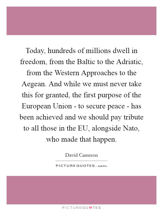Today, hundreds of millions dwell in freedom, from the Baltic to the Adriatic, from the Western Approaches to the Aegean. And while we must never take this for granted, the first purpose of the European Union - to secure peace - has been achieved and we should pay tribute to all those in the EU, alongside Nato, who made that happen Picture Quote #1