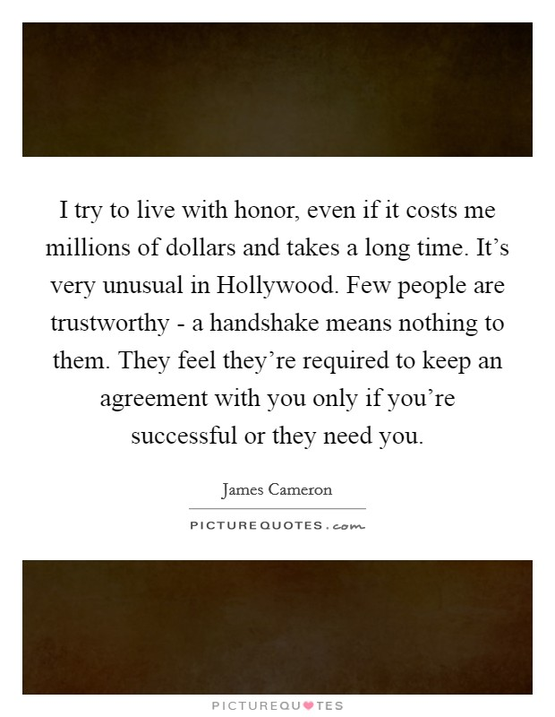 I try to live with honor, even if it costs me millions of dollars and takes a long time. It's very unusual in Hollywood. Few people are trustworthy - a handshake means nothing to them. They feel they're required to keep an agreement with you only if you're successful or they need you Picture Quote #1