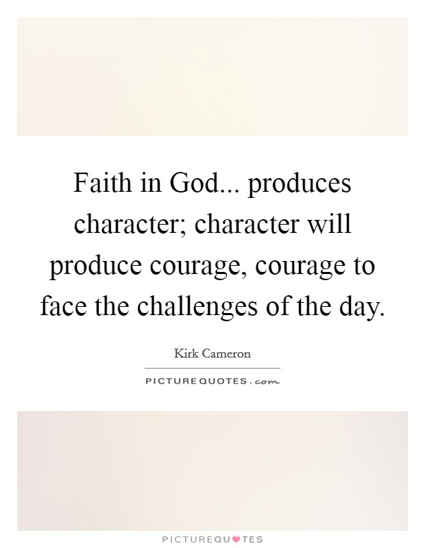 Faith in God... produces character; character will produce courage, courage to face the challenges of the day Picture Quote #1