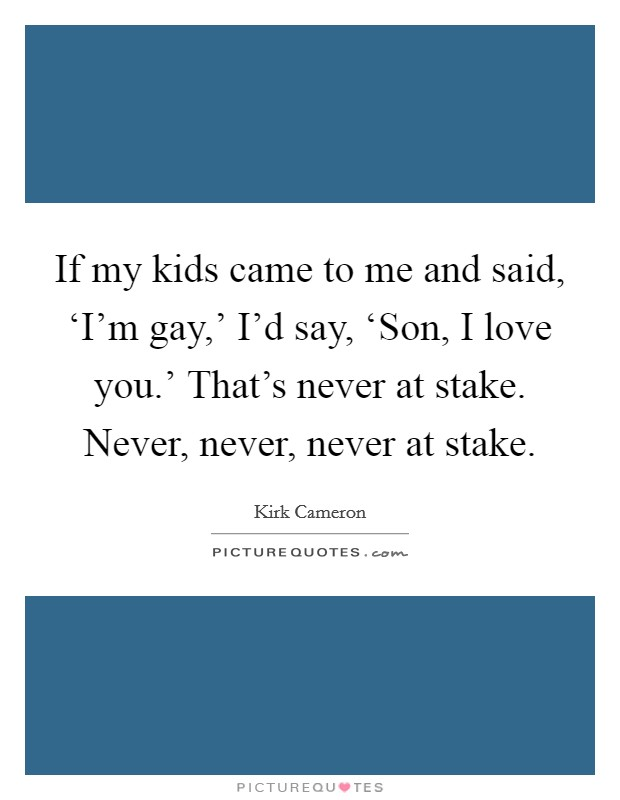 If my kids came to me and said, 'I'm gay,' I'd say, 'Son, I love you.' That's never at stake. Never, never, never at stake Picture Quote #1