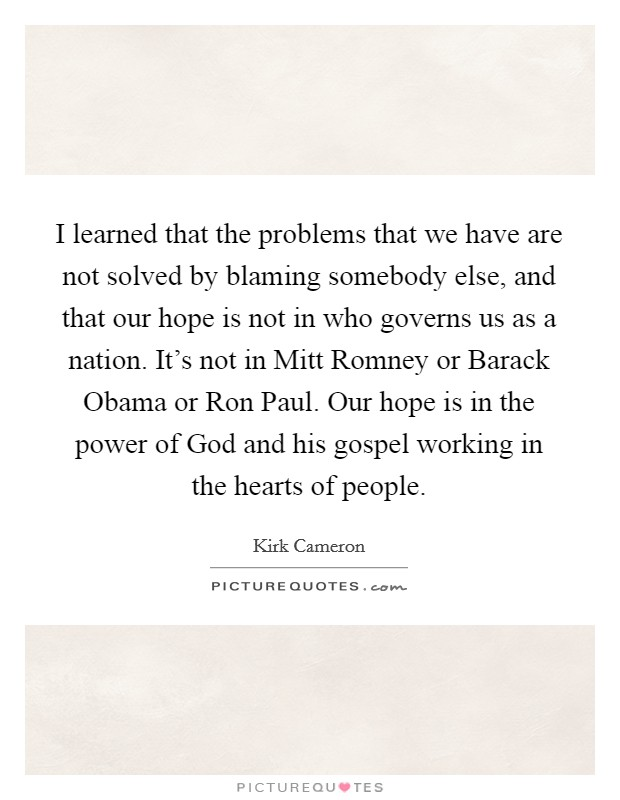 I learned that the problems that we have are not solved by blaming somebody else, and that our hope is not in who governs us as a nation. It's not in Mitt Romney or Barack Obama or Ron Paul. Our hope is in the power of God and his gospel working in the hearts of people Picture Quote #1