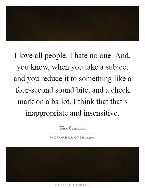 I love all people. I hate no one. And, you know, when you take a subject and you reduce it to something like a four-second sound bite, and a check mark on a ballot, I think that that's inappropriate and insensitive Picture Quote #1