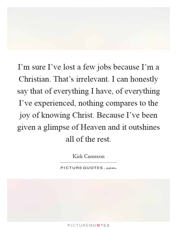 I'm sure I've lost a few jobs because I'm a Christian. That's irrelevant. I can honestly say that of everything I have, of everything I've experienced, nothing compares to the joy of knowing Christ. Because I've been given a glimpse of Heaven and it outshines all of the rest Picture Quote #1