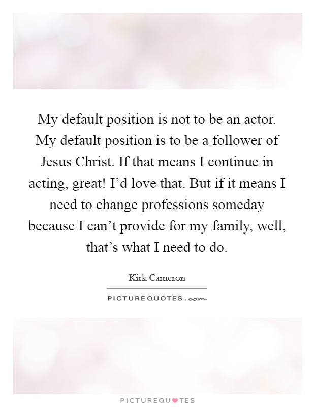 My default position is not to be an actor. My default position is to be a follower of Jesus Christ. If that means I continue in acting, great! I'd love that. But if it means I need to change professions someday because I can't provide for my family, well, that's what I need to do Picture Quote #1