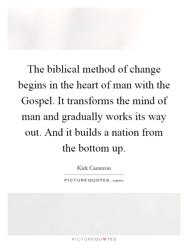 The biblical method of change begins in the heart of man with the Gospel. It transforms the mind of man and gradually works its way out. And it builds a nation from the bottom up Picture Quote #1