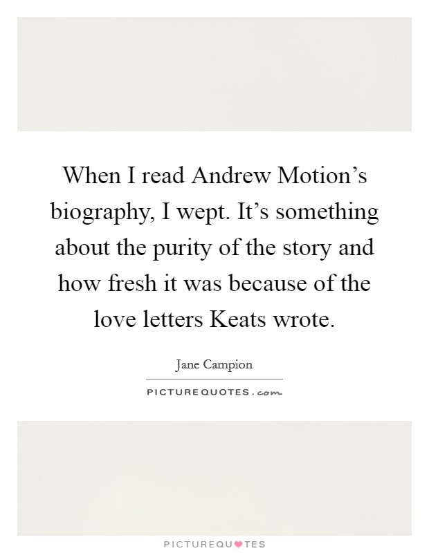 When I read Andrew Motion's biography, I wept. It's something about the purity of the story and how fresh it was because of the love letters Keats wrote Picture Quote #1