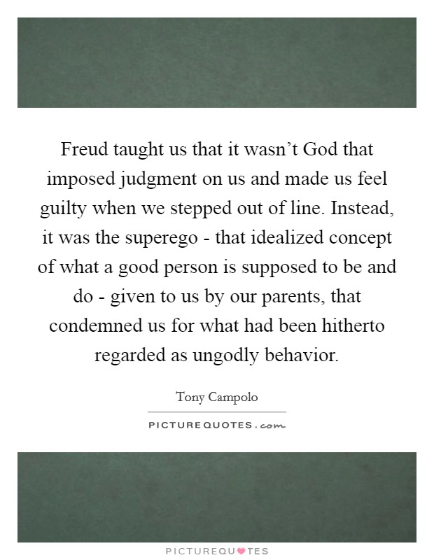 Freud taught us that it wasn't God that imposed judgment on us and made us feel guilty when we stepped out of line. Instead, it was the superego - that idealized concept of what a good person is supposed to be and do - given to us by our parents, that condemned us for what had been hitherto regarded as ungodly behavior Picture Quote #1