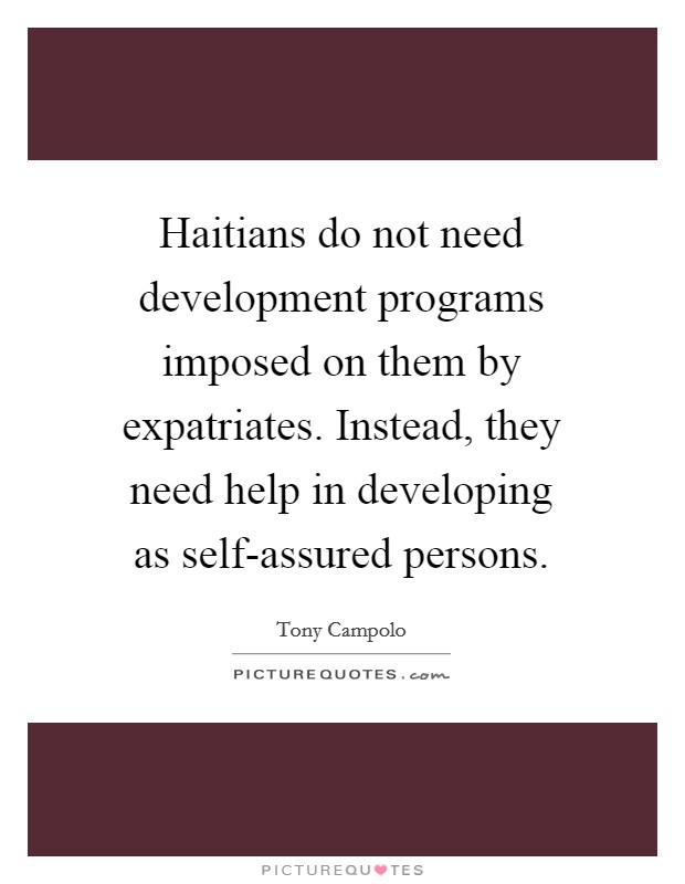 Haitians do not need development programs imposed on them by expatriates. Instead, they need help in developing as self-assured persons Picture Quote #1