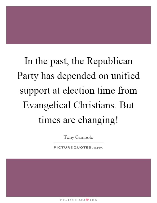 In the past, the Republican Party has depended on unified support at election time from Evangelical Christians. But times are changing! Picture Quote #1