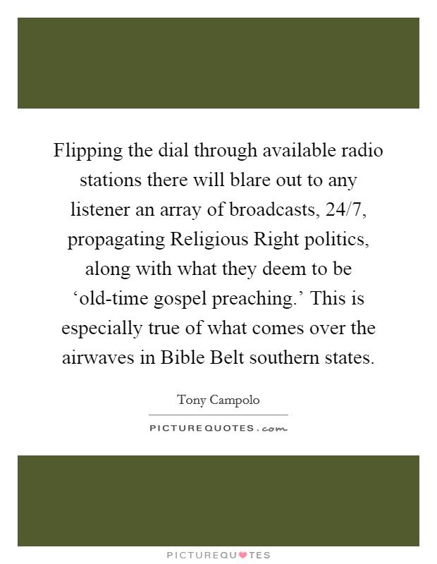 Flipping the dial through available radio stations there will blare out to any listener an array of broadcasts, 24/7, propagating Religious Right politics, along with what they deem to be 'old-time gospel preaching.' This is especially true of what comes over the airwaves in Bible Belt southern states Picture Quote #1