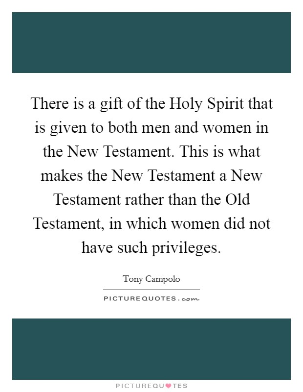 There is a gift of the Holy Spirit that is given to both men and women in the New Testament. This is what makes the New Testament a New Testament rather than the Old Testament, in which women did not have such privileges Picture Quote #1