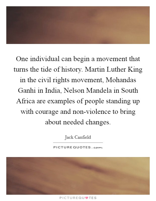One individual can begin a movement that turns the tide of history. Martin Luther King in the civil rights movement, Mohandas Ganhi in India, Nelson Mandela in South Africa are examples of people standing up with courage and non-violence to bring about needed changes Picture Quote #1