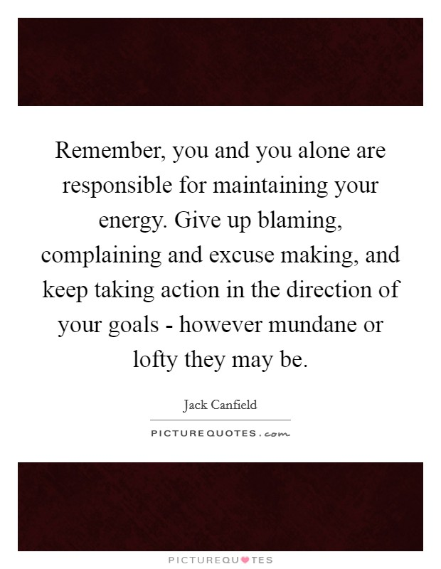 Remember, you and you alone are responsible for maintaining your energy. Give up blaming, complaining and excuse making, and keep taking action in the direction of your goals - however mundane or lofty they may be Picture Quote #1