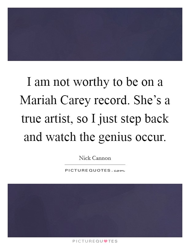 I am not worthy to be on a Mariah Carey record. She's a true artist, so I just step back and watch the genius occur Picture Quote #1