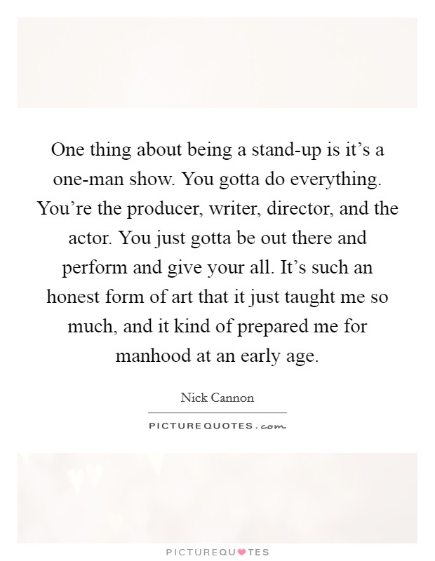 One thing about being a stand-up is it's a one-man show. You gotta do everything. You're the producer, writer, director, and the actor. You just gotta be out there and perform and give your all. It's such an honest form of art that it just taught me so much, and it kind of prepared me for manhood at an early age Picture Quote #1