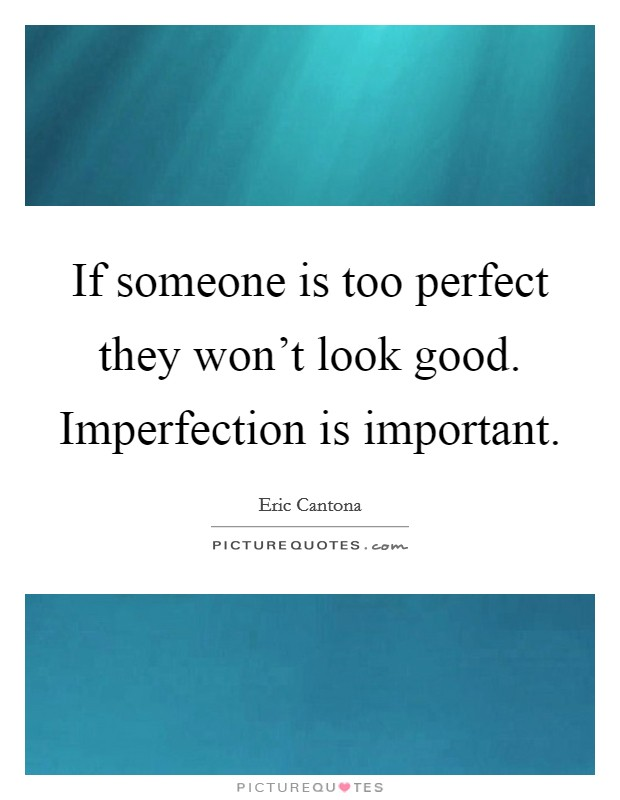 If someone is too perfect they won't look good. Imperfection is important Picture Quote #1