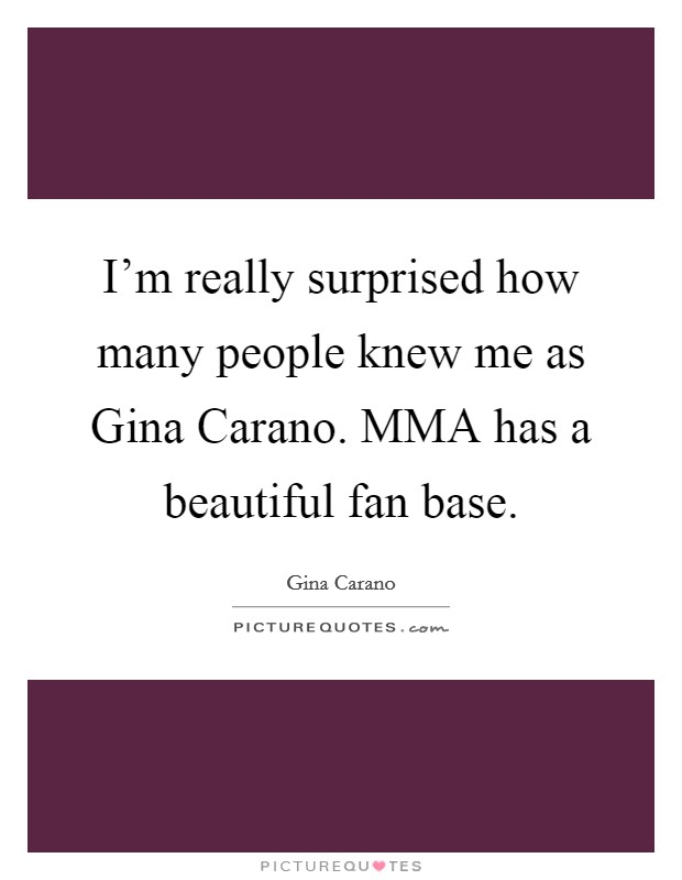 I'm really surprised how many people knew me as Gina Carano. MMA has a beautiful fan base Picture Quote #1