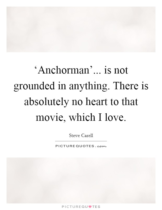 'Anchorman'... is not grounded in anything. There is absolutely no heart to that movie, which I love Picture Quote #1