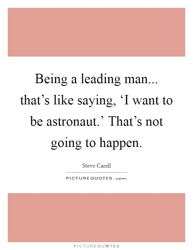 Being a leading man... that's like saying, 'I want to be astronaut.' That's not going to happen Picture Quote #1