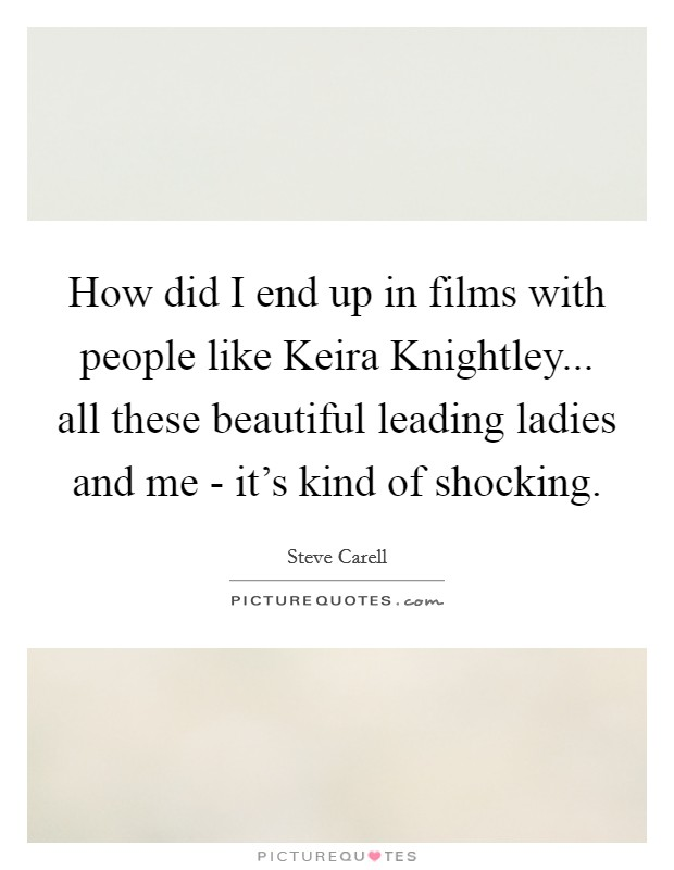 How did I end up in films with people like Keira Knightley... all these beautiful leading ladies and me - it's kind of shocking Picture Quote #1