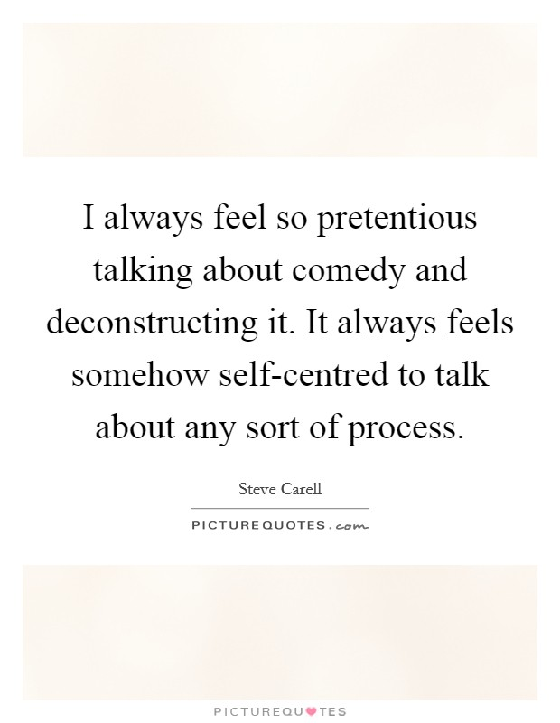 I always feel so pretentious talking about comedy and deconstructing it. It always feels somehow self-centred to talk about any sort of process Picture Quote #1