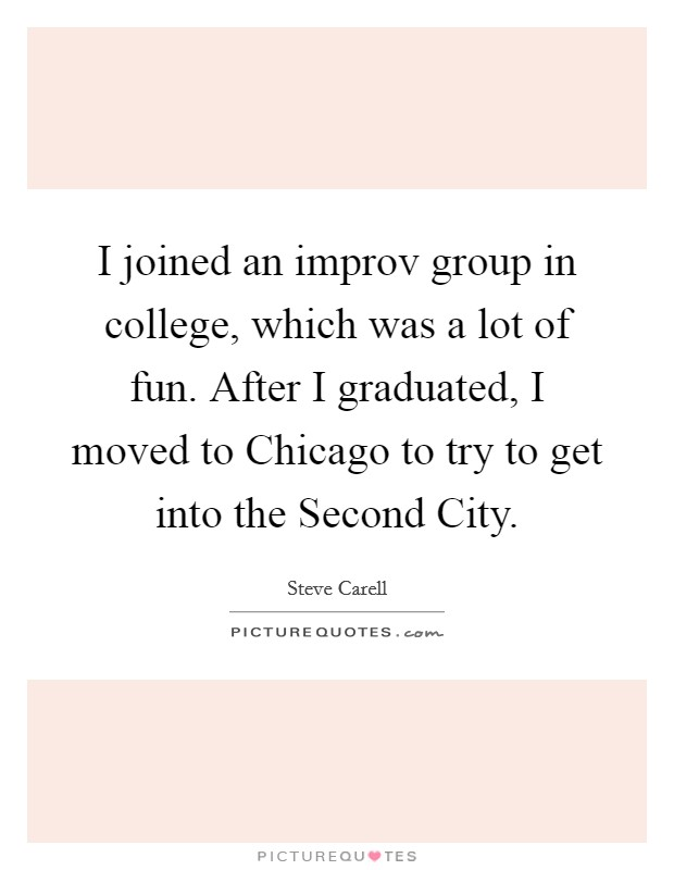I joined an improv group in college, which was a lot of fun. After I graduated, I moved to Chicago to try to get into the Second City Picture Quote #1