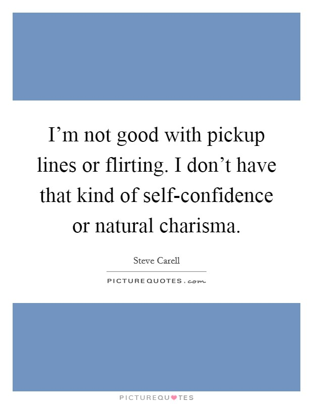 I'm not good with pickup lines or flirting. I don't have that kind of self-confidence or natural charisma Picture Quote #1