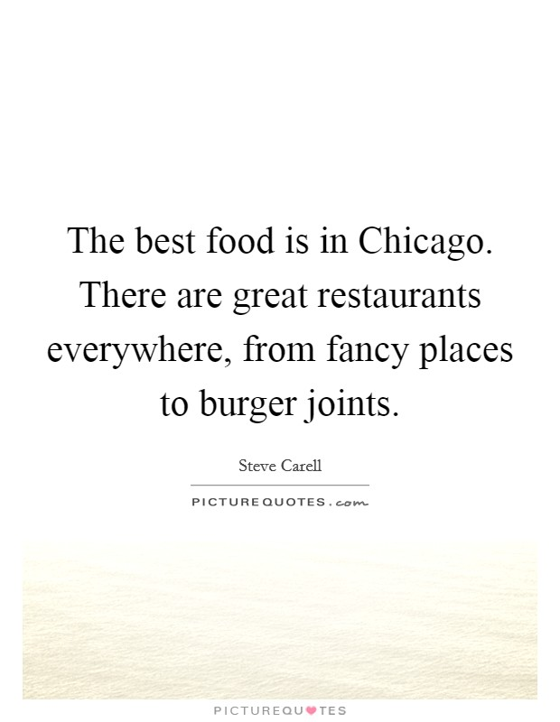 The best food is in Chicago. There are great restaurants everywhere, from fancy places to burger joints Picture Quote #1