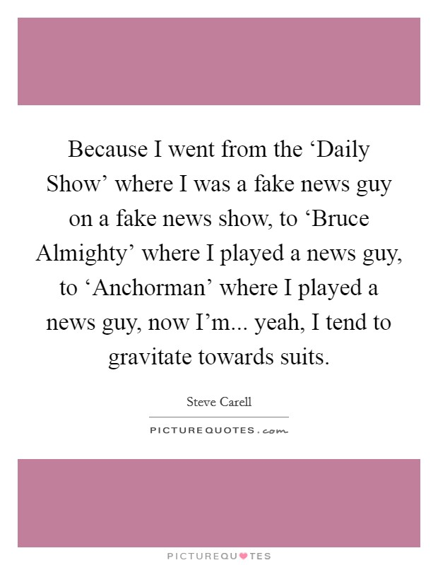 Because I went from the 'Daily Show' where I was a fake news guy on a fake news show, to 'Bruce Almighty' where I played a news guy, to 'Anchorman' where I played a news guy, now I'm... yeah, I tend to gravitate towards suits Picture Quote #1