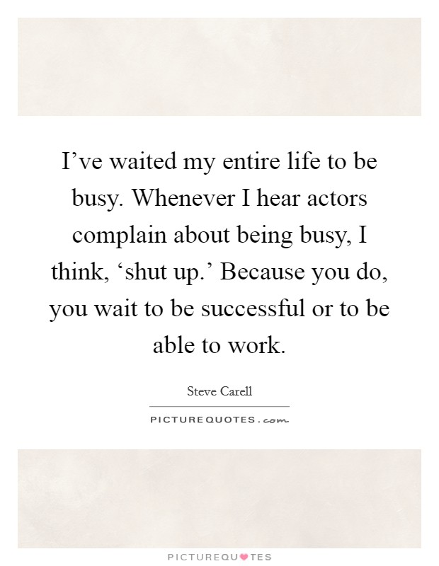 I've waited my entire life to be busy. Whenever I hear actors complain about being busy, I think, 'shut up.' Because you do, you wait to be successful or to be able to work Picture Quote #1