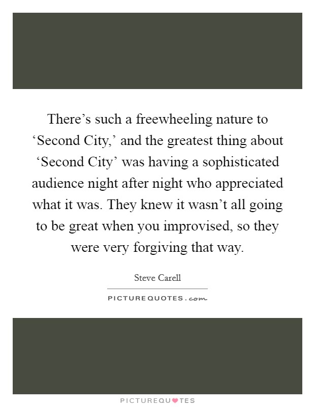 There's such a freewheeling nature to 'Second City,' and the greatest thing about 'Second City' was having a sophisticated audience night after night who appreciated what it was. They knew it wasn't all going to be great when you improvised, so they were very forgiving that way Picture Quote #1