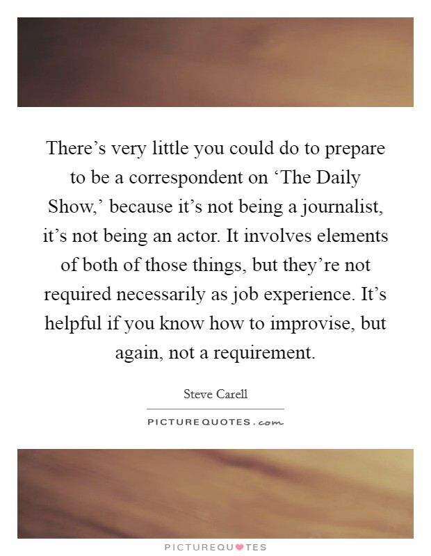 There's very little you could do to prepare to be a correspondent on 'The Daily Show,' because it's not being a journalist, it's not being an actor. It involves elements of both of those things, but they're not required necessarily as job experience. It's helpful if you know how to improvise, but again, not a requirement Picture Quote #1