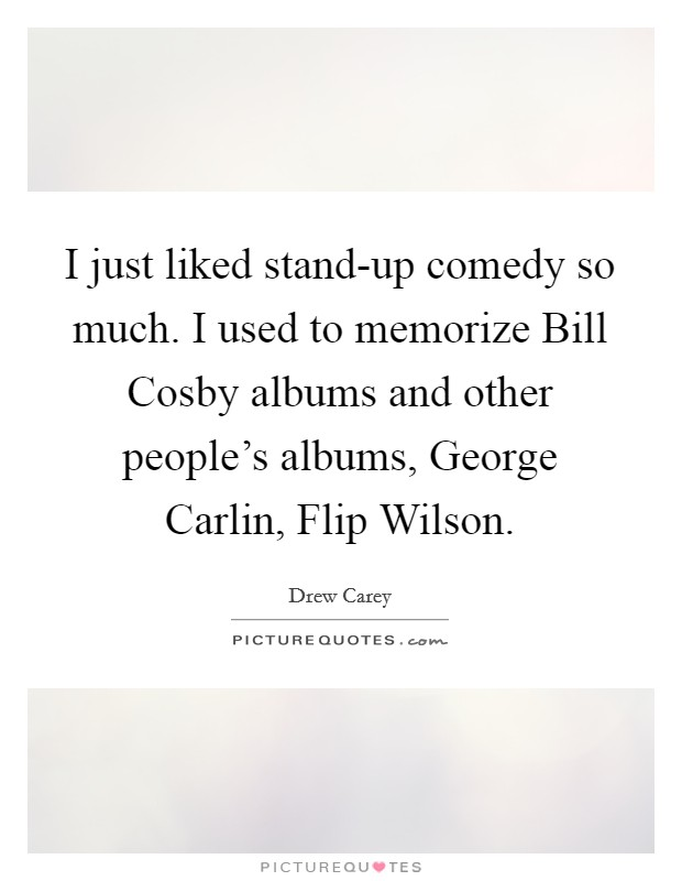 I just liked stand-up comedy so much. I used to memorize Bill Cosby albums and other people's albums, George Carlin, Flip Wilson Picture Quote #1