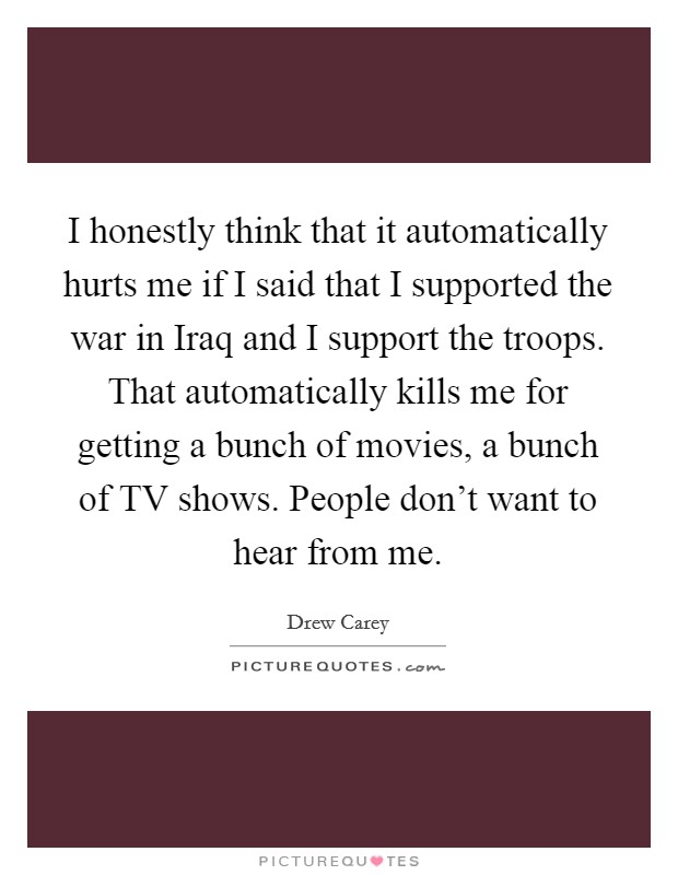 I honestly think that it automatically hurts me if I said that I supported the war in Iraq and I support the troops. That automatically kills me for getting a bunch of movies, a bunch of TV shows. People don't want to hear from me Picture Quote #1