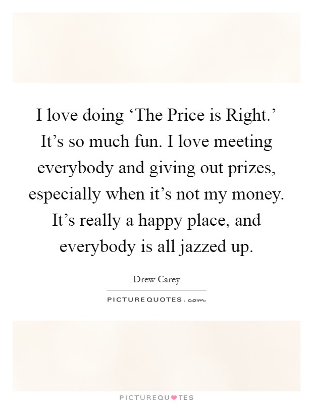 I love doing 'The Price is Right.' It's so much fun. I love meeting everybody and giving out prizes, especially when it's not my money. It's really a happy place, and everybody is all jazzed up Picture Quote #1