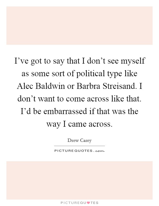 I've got to say that I don't see myself as some sort of political type like Alec Baldwin or Barbra Streisand. I don't want to come across like that. I'd be embarrassed if that was the way I came across Picture Quote #1