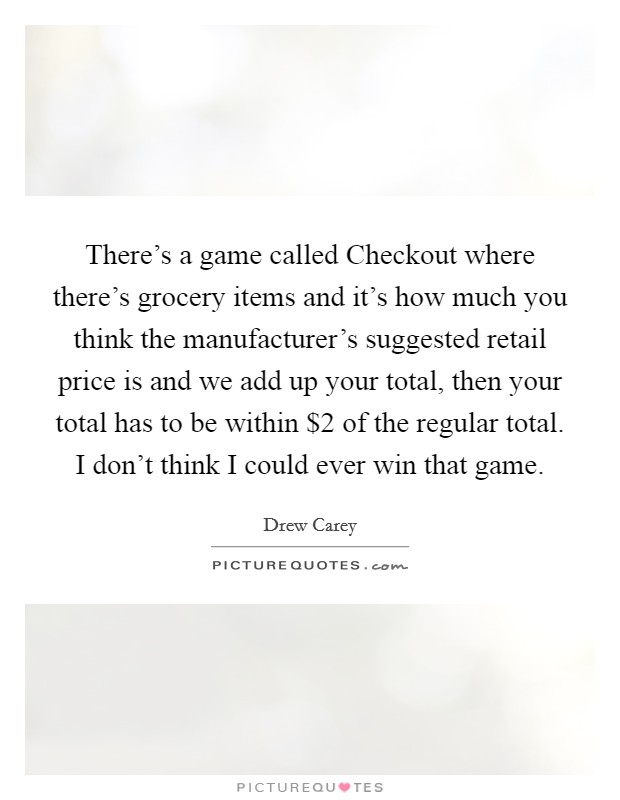 There's a game called Checkout where there's grocery items and it's how much you think the manufacturer's suggested retail price is and we add up your total, then your total has to be within $2 of the regular total. I don't think I could ever win that game Picture Quote #1
