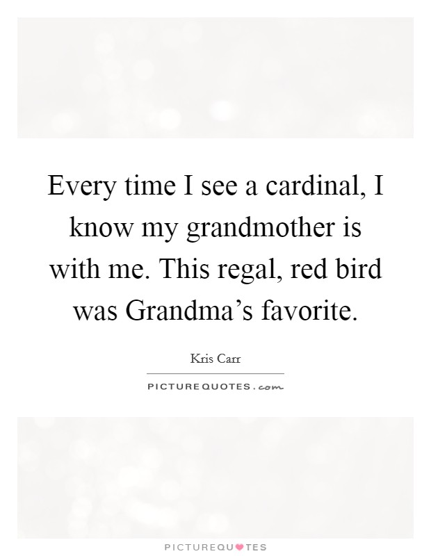 Every time I see a cardinal, I know my grandmother is with me. This regal, red bird was Grandma's favorite Picture Quote #1