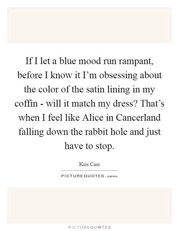 If I let a blue mood run rampant, before I know it I'm obsessing about the color of the satin lining in my coffin - will it match my dress? That's when I feel like Alice in Cancerland falling down the rabbit hole and just have to stop Picture Quote #1