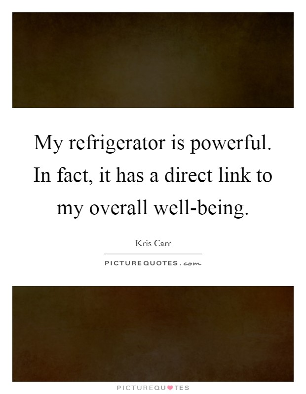 My refrigerator is powerful. In fact, it has a direct link to my overall well-being Picture Quote #1